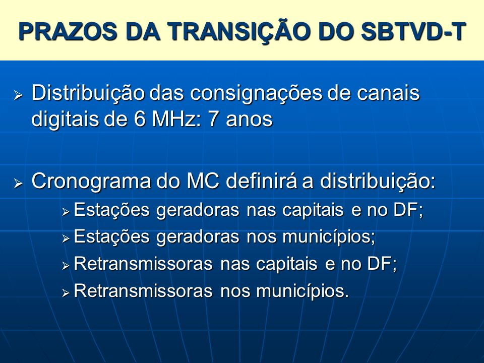PRAZOS DA TRANSIÇÃO DO SBTVD-T Distribuição das consignações de canais digitais de 6 MHz: 7 anos Distribuição das consignações de canais digitais de 6