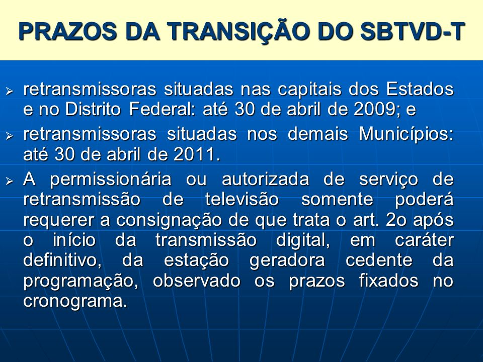 PRAZOS DA TRANSIÇÃO DO SBTVD-T retransmissoras situadas nas capitais dos Estados e no Distrito Federal: até 30 de abril de 2009; e retransmissoras sit