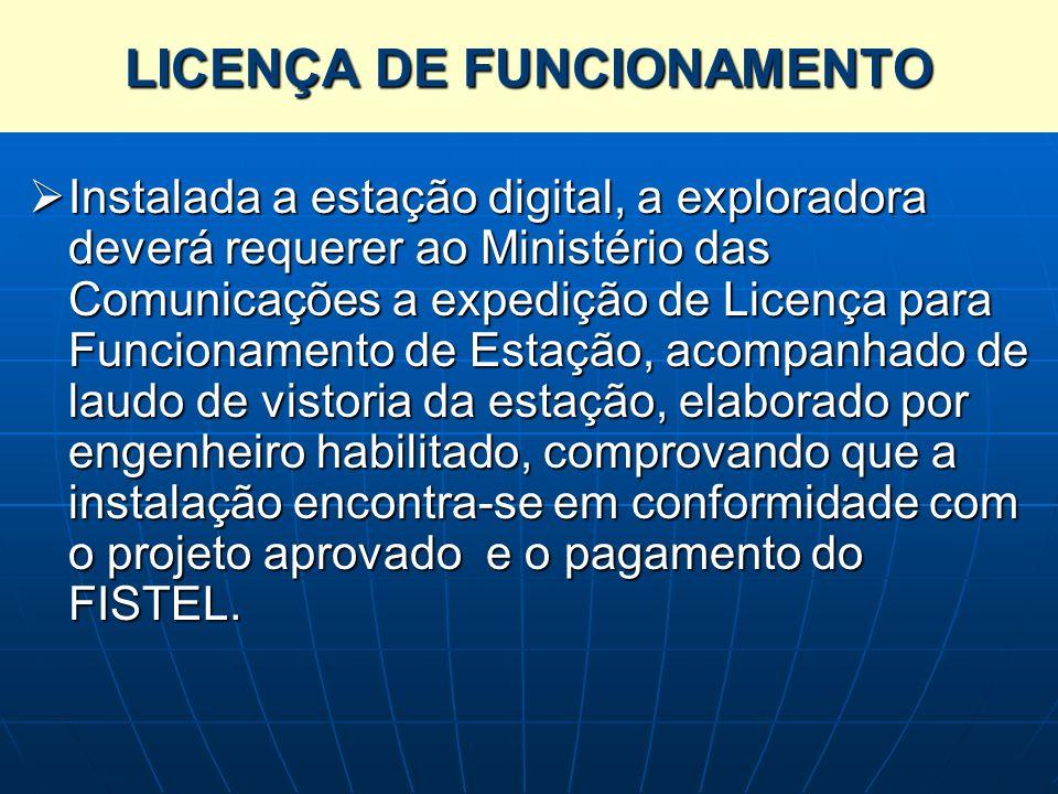 LICENÇA DE FUNCIONAMENTO Instalada a estação digital, a exploradora deverá requerer ao Ministério das Comunicações a expedição de Licença para Funcion