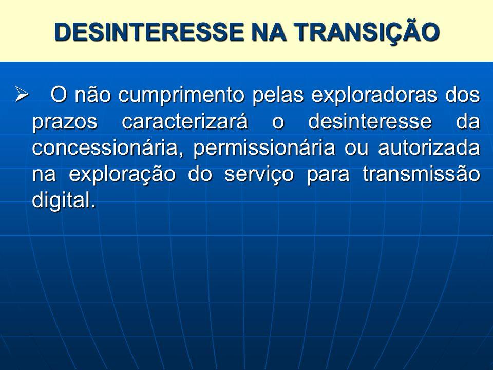 DESINTERESSE NA TRANSIÇÃO O não cumprimento pelas exploradoras dos prazos caracterizará o desinteresse da concessionária, permissionária ou autorizada