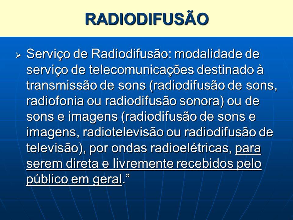 RADIODIFUSÃO Serviço de Radiodifusão: modalidade de serviço de telecomunicações destinado à transmissão de sons (radiodifusão de sons, radiofonia ou r