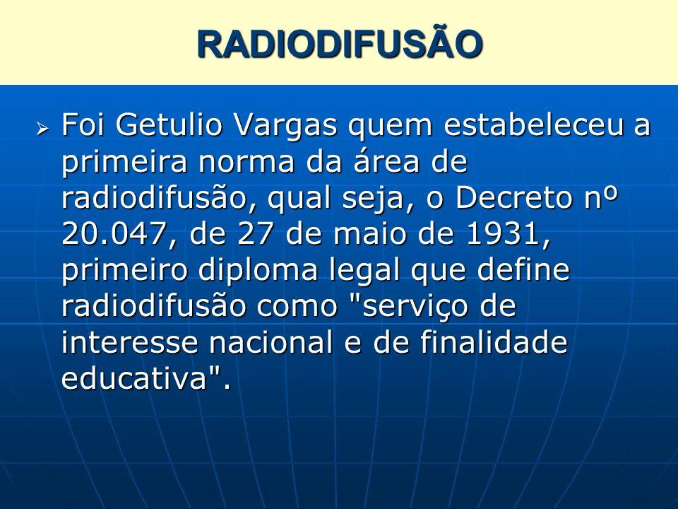 RADIODIFUSÃO Foi Getulio Vargas quem estabeleceu a primeira norma da área de radiodifusão, qual seja, o Decreto nº 20.047, de 27 de maio de 1931, prim