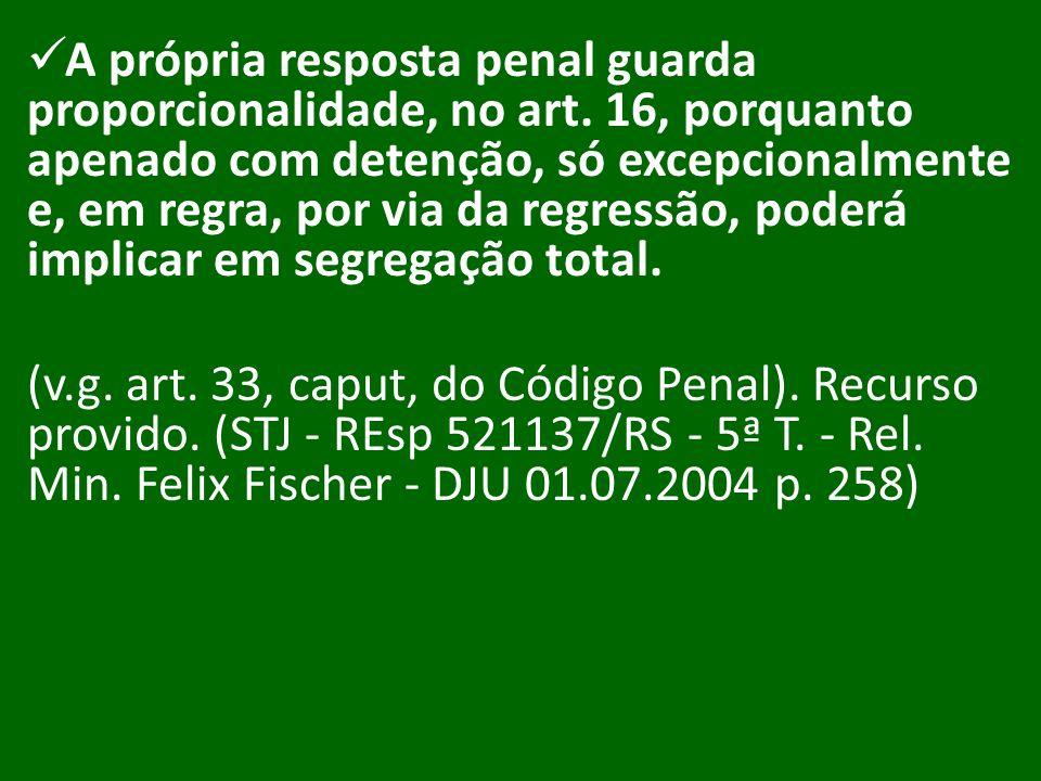 A própria resposta penal guarda proporcionalidade, no art. 16, porquanto apenado com detenção, só excepcionalmente e, em regra, por via da regressão,