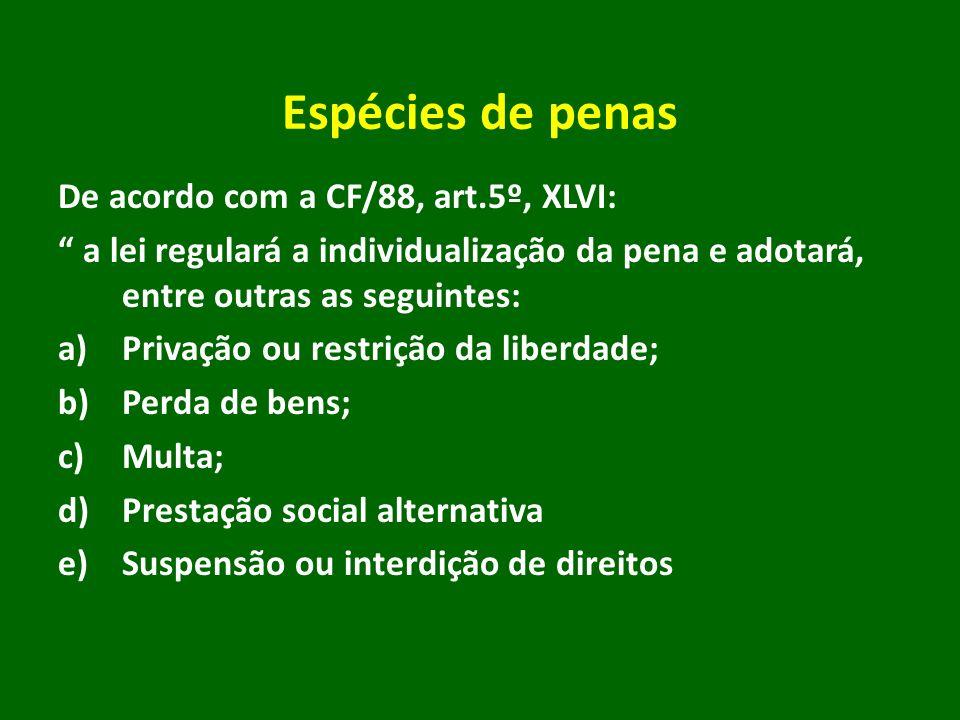 Espécies de penas De acordo com a CF/88, art.5º, XLVI: a lei regulará a individualização da pena e adotará, entre outras as seguintes: a)Privação ou r