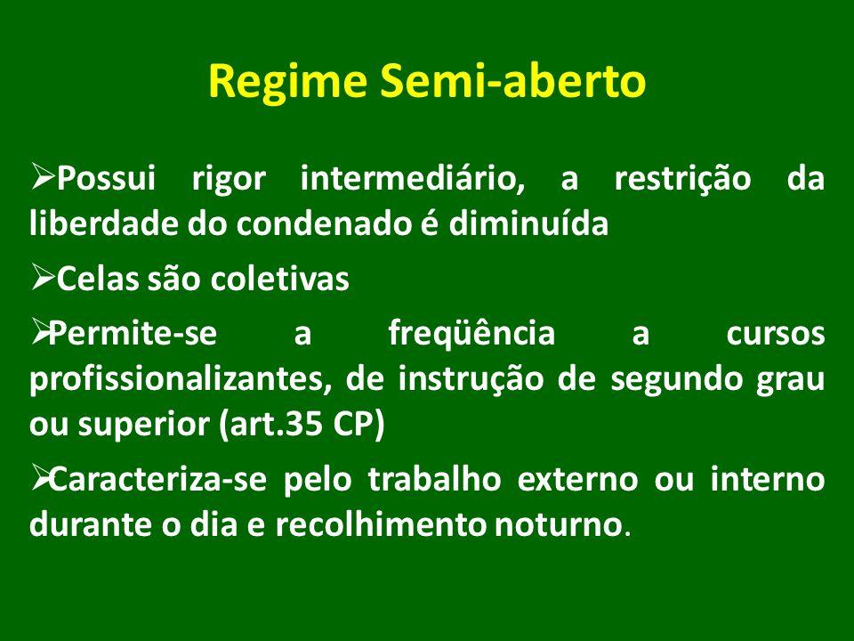 Regime Semi-aberto Possui rigor intermediário, a restrição da liberdade do condenado é diminuída Celas são coletivas Permite-se a freqüência a cursos