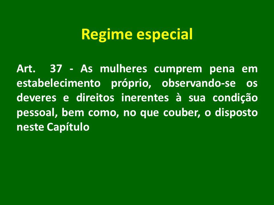 Regime especial Art. 37 - As mulheres cumprem pena em estabelecimento próprio, observando-se os deveres e direitos inerentes à sua condição pessoal, b