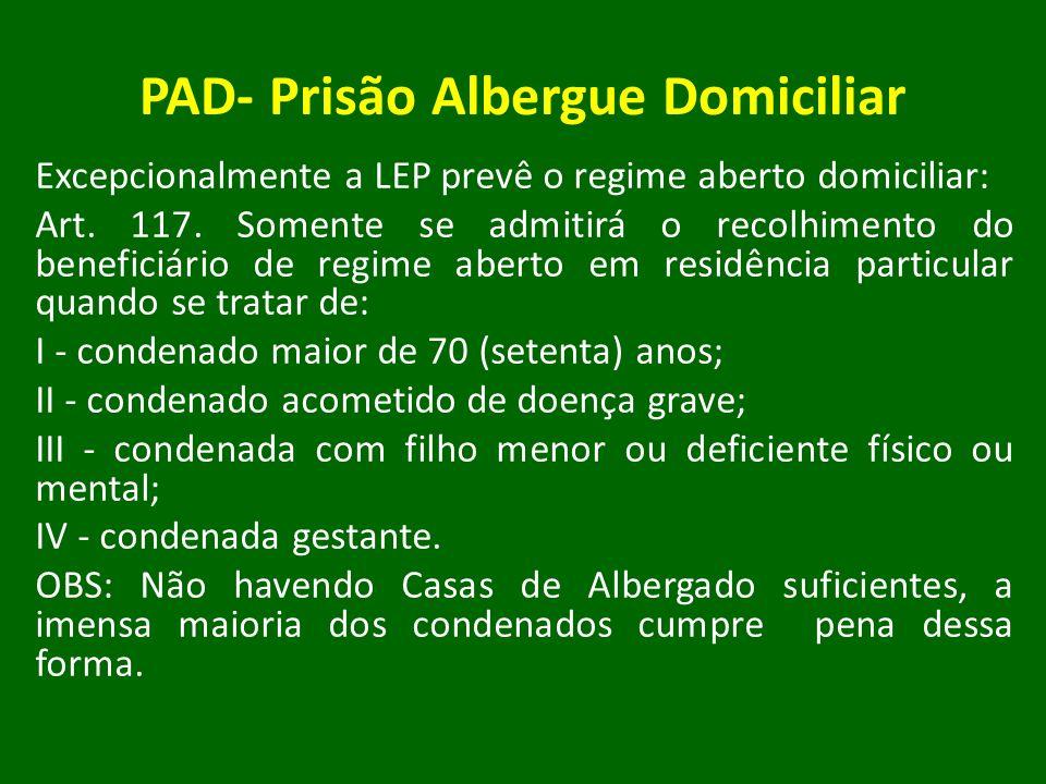 PAD- Prisão Albergue Domiciliar Excepcionalmente a LEP prevê o regime aberto domiciliar: Art. 117. Somente se admitirá o recolhimento do beneficiário