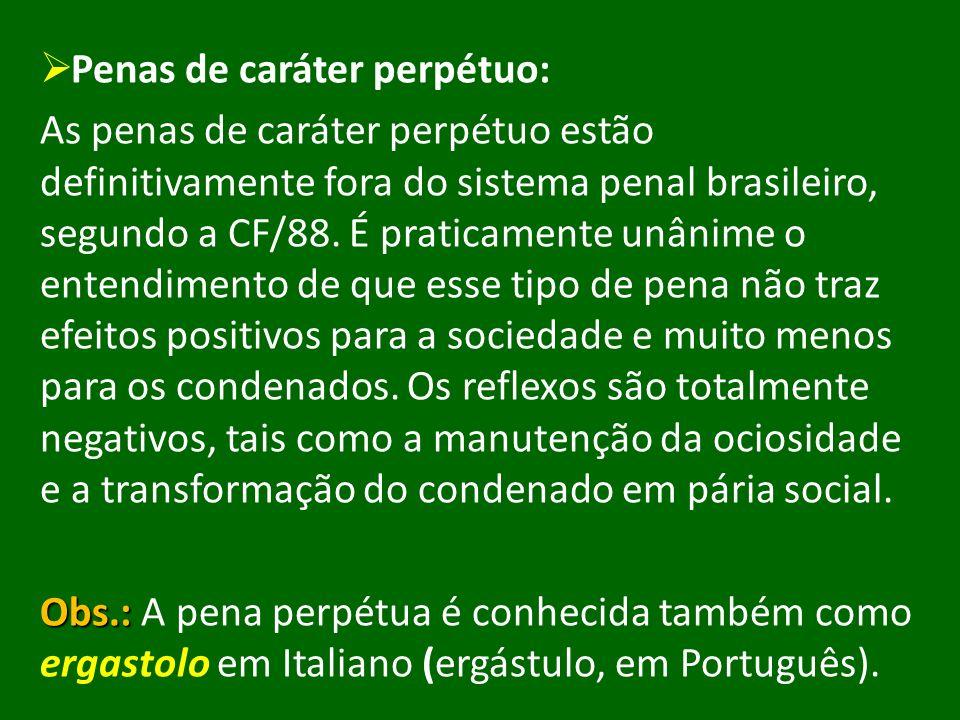 Penas de caráter perpétuo: As penas de caráter perpétuo estão definitivamente fora do sistema penal brasileiro, segundo a CF/88. É praticamente unânim