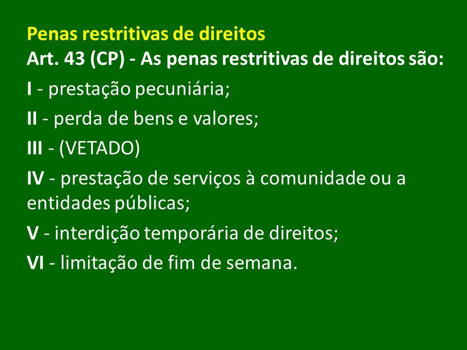 Penas restritivas de direitos Art. 43 (CP) - As penas restritivas de direitos são: I - prestação pecuniária; II - perda de bens e valores; III - (VETA