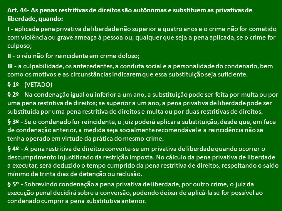 Art. 44- As penas restritivas de direitos são autônomas e substituem as privativas de liberdade, quando: I - aplicada pena privativa de liberdade não