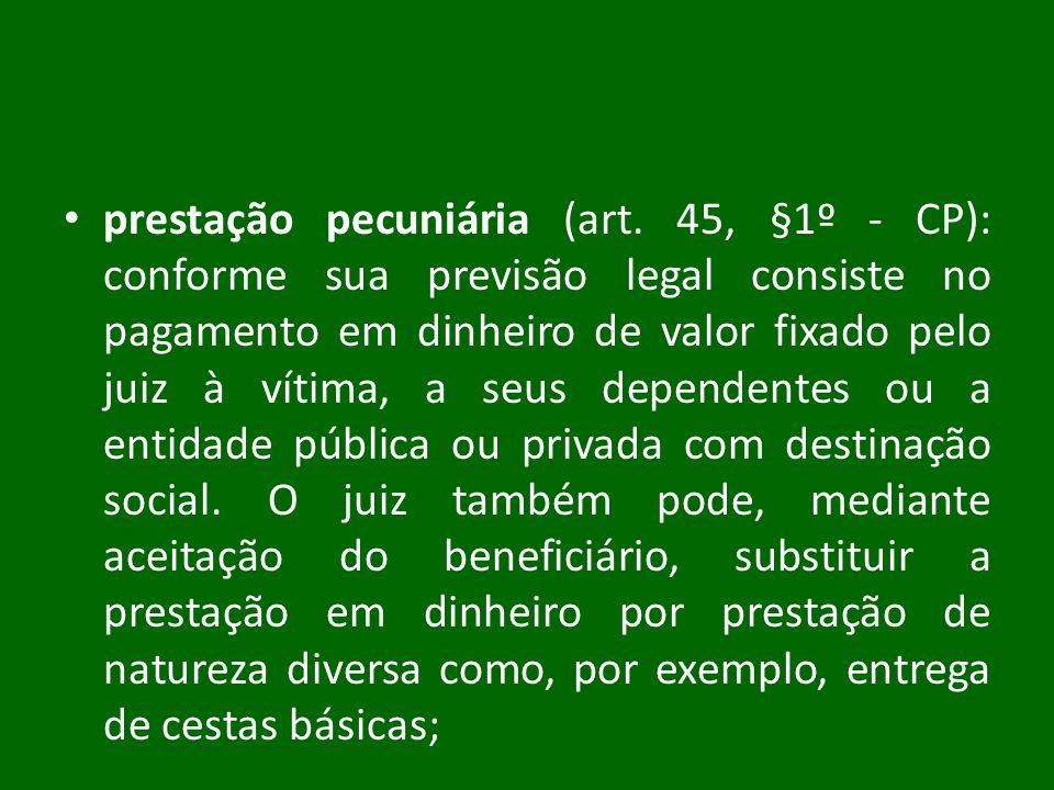 prestação pecuniária (art. 45, §1º - CP): conforme sua previsão legal consiste no pagamento em dinheiro de valor fixado pelo juiz à vítima, a seus dep