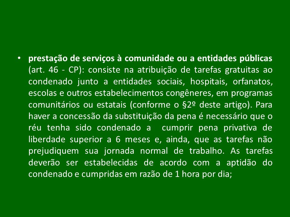 prestação de serviços à comunidade ou a entidades públicas (art. 46 - CP): consiste na atribuição de tarefas gratuitas ao condenado junto a entidades