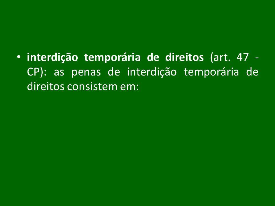 interdição temporária de direitos (art. 47 - CP): as penas de interdição temporária de direitos consistem em: