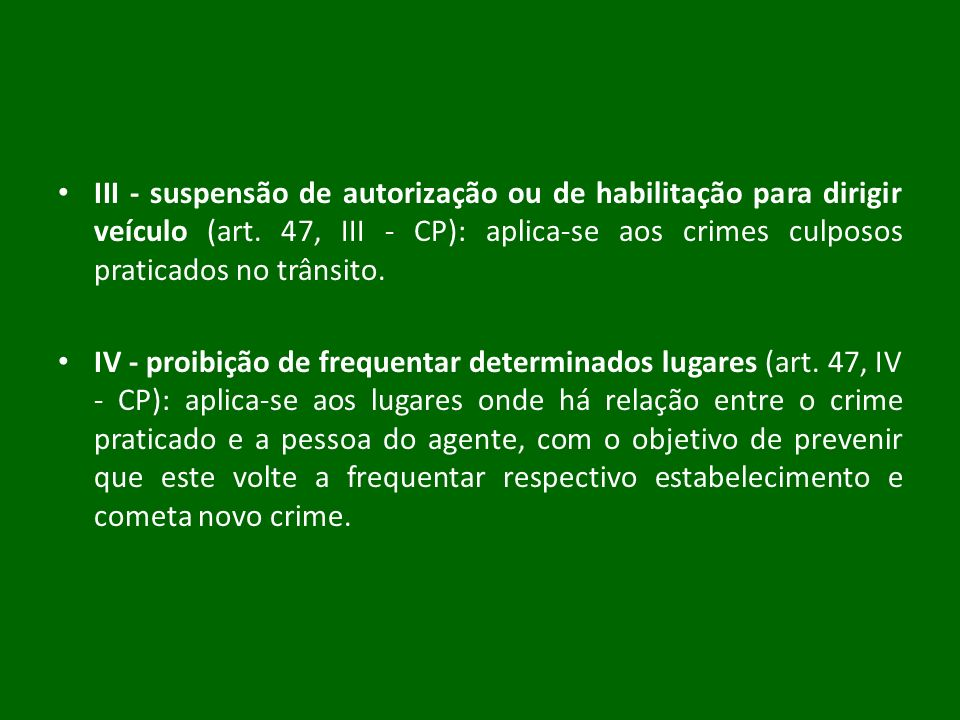 III - suspensão de autorização ou de habilitação para dirigir veículo (art. 47, III - CP): aplica-se aos crimes culposos praticados no trânsito. IV -