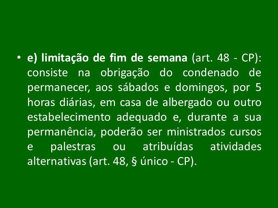 e) limitação de fim de semana (art. 48 - CP): consiste na obrigação do condenado de permanecer, aos sábados e domingos, por 5 horas diárias, em casa d