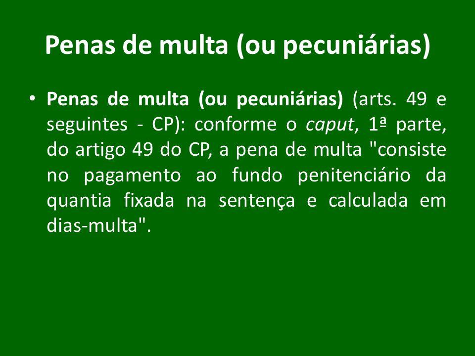 Penas de multa (ou pecuniárias) Penas de multa (ou pecuniárias) (arts. 49 e seguintes - CP): conforme o caput, 1ª parte, do artigo 49 do CP, a pena de