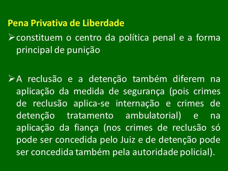 Pena Privativa de Liberdade constituem o centro da política penal e a forma principal de punição A reclusão e a detenção também diferem na aplicação d