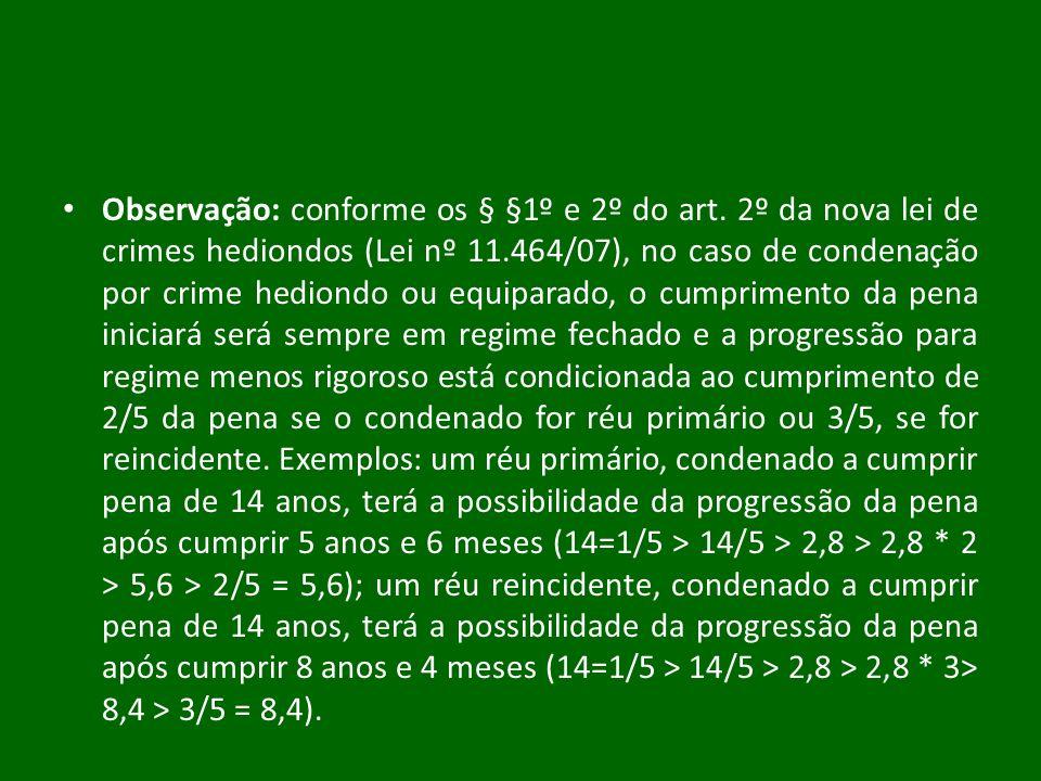 Observação: conforme os § §1º e 2º do art. 2º da nova lei de crimes hediondos (Lei nº 11.464/07), no caso de condenação por crime hediondo ou equipara