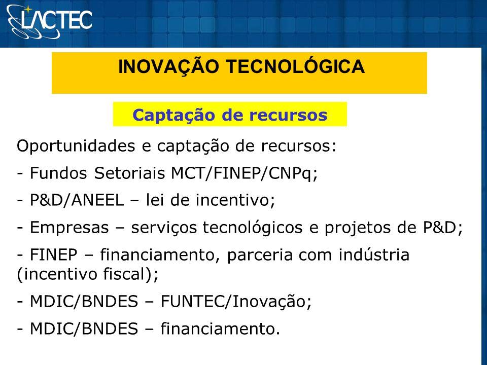 INOVAÇÃO TECNOLÓGICA Captação de recursos Oportunidades e captação de recursos: - Fundos Setoriais MCT/FINEP/CNPq; - P&D/ANEEL – lei de incentivo; - E