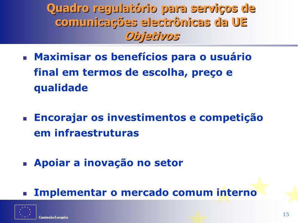 Comissão Européia 15 Quadro regulatório para serviços de comunicações electrônicas da UE Objetivos Maximisar os benefícios para o usuário final em ter