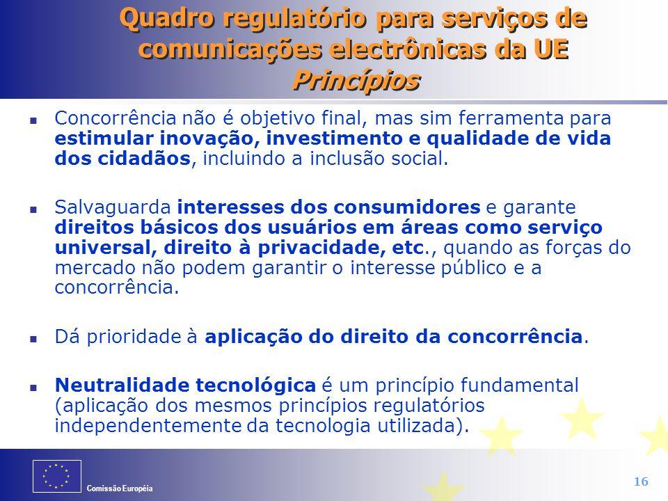 Comissão Européia 16 Quadro regulatório para serviços de comunicações electrônicas da UE Princípios Concorrência não é objetivo final, mas sim ferrame