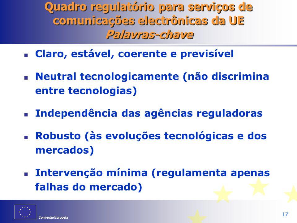Comissão Européia 17 Quadro regulatório para serviços de comunicações electrônicas da UE Palavras-chave Claro, estável, coerente e previsível Neutral