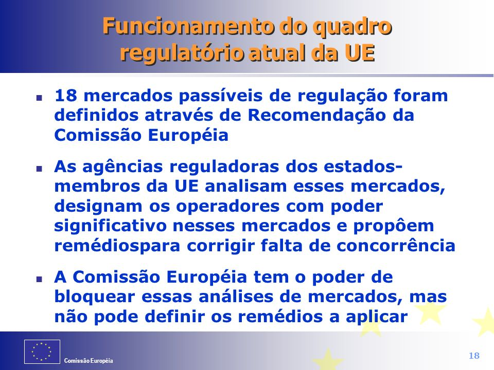 Comissão Européia 18 Funcionamento do quadro regulatório atual da UE 18 mercados passíveis de regulação foram definidos através de Recomendação da Com