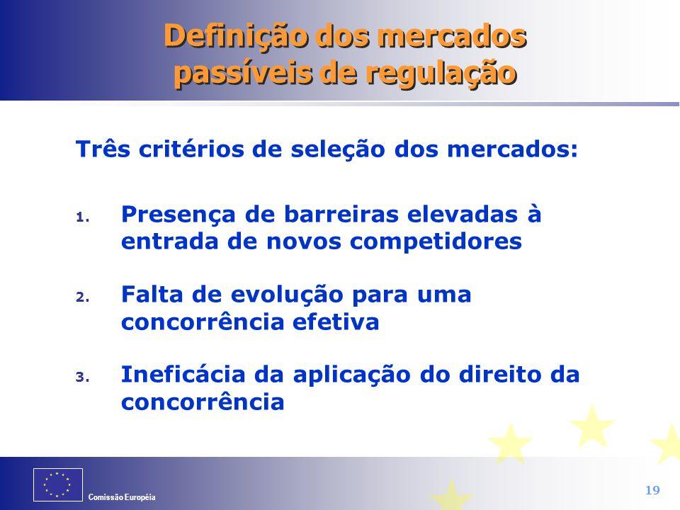 Comissão Européia 19 Definição dos mercados passíveis de regulação Três critérios de seleção dos mercados: 1. Presença de barreiras elevadas à entrada
