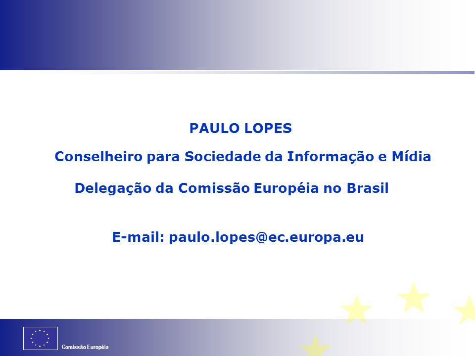 Comissão Européia PAULO LOPES Conselheiro para Sociedade da Informação e Mídia Delegação da Comissão Européia no Brasil E-mail: paulo.lopes@ec.europa.