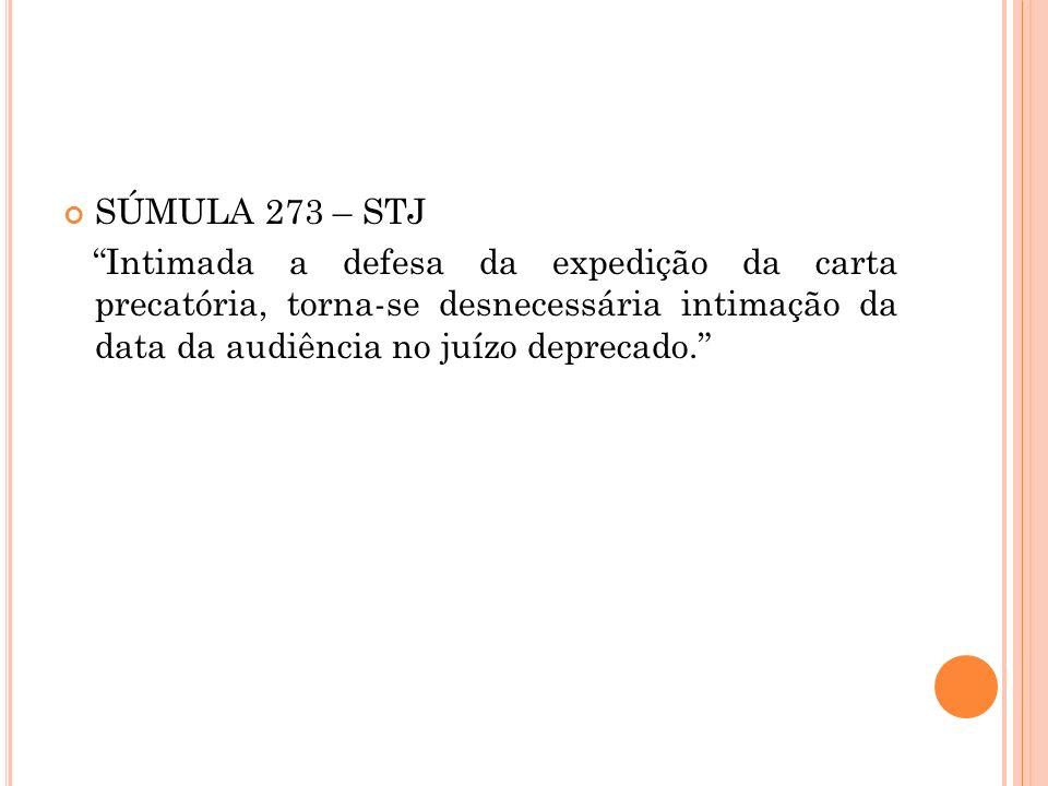 SÚMULA 273 – STJ Intimada a defesa da expedição da carta precatória, torna-se desnecessária intimação da data da audiência no juízo deprecado.