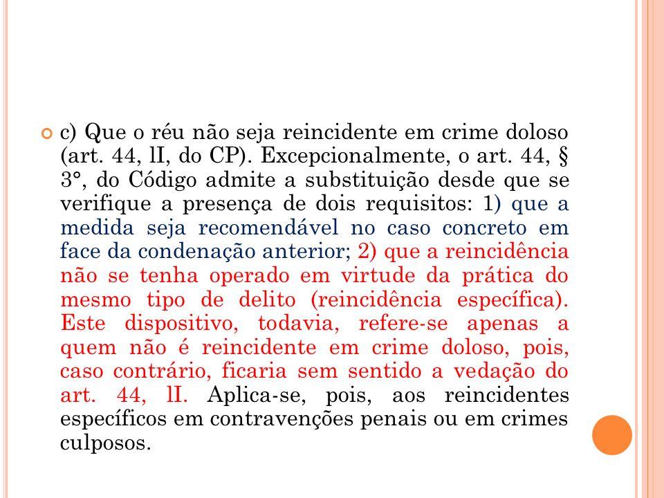 c) Que o réu não seja reincidente em crime doloso (art. 44, lI, do CP). Excepcionalmente, o art. 44, § 3°, do Código admite a substituição desde que s