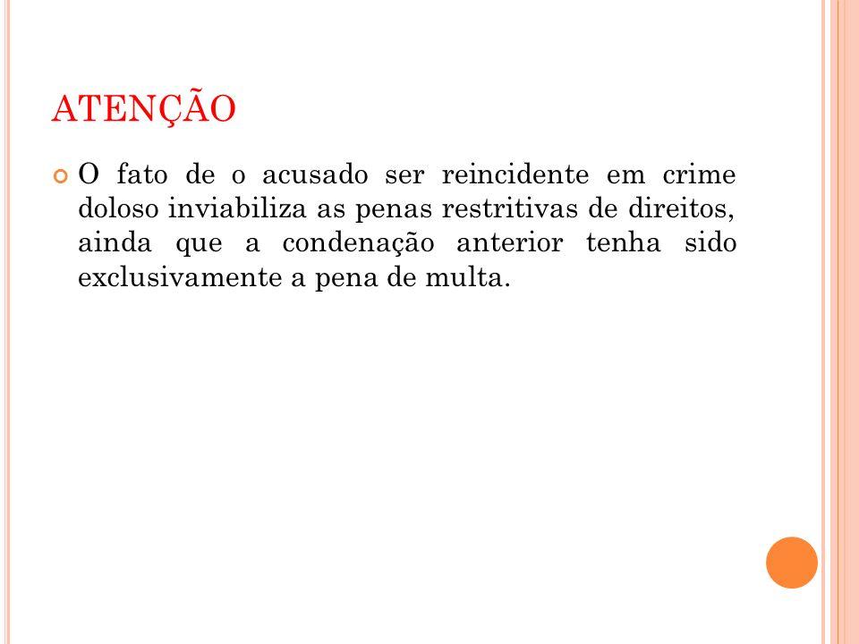 ATENÇÃO O fato de o acusado ser reincidente em crime doloso inviabiliza as penas restritivas de direitos, ainda que a condenação anterior tenha sido e