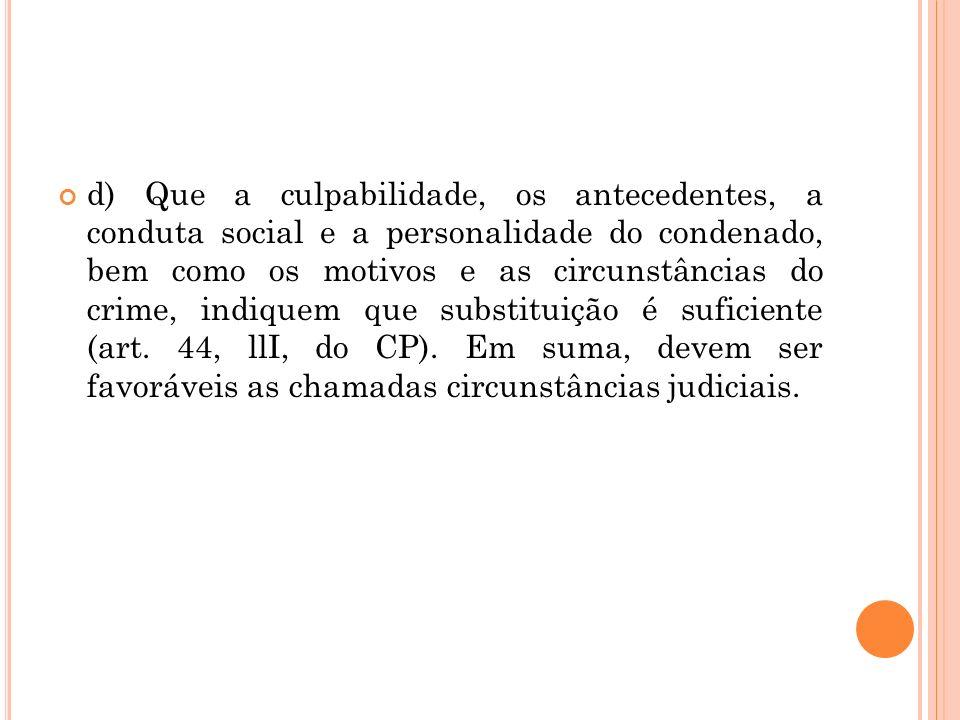 d) Que a culpabilidade, os antecedentes, a conduta social e a personalidade do condenado, bem como os motivos e as circunstâncias do crime, indiquem q
