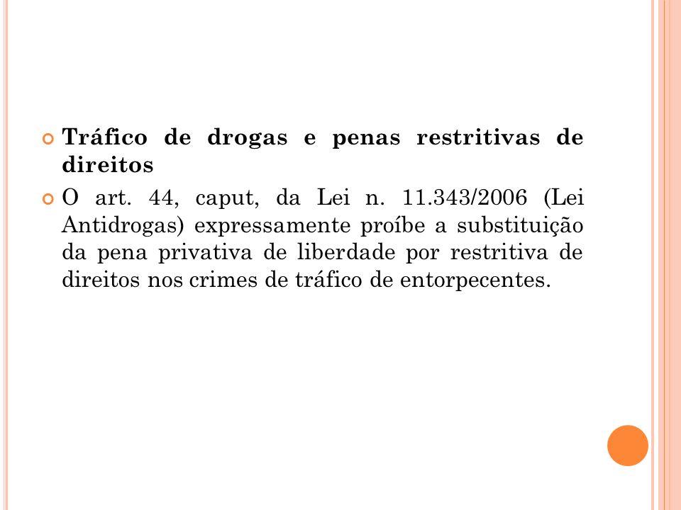 Tráfico de drogas e penas restritivas de direitos O art. 44, caput, da Lei n. 11.343/2006 (Lei Antidrogas) expressamente proíbe a substituição da pena