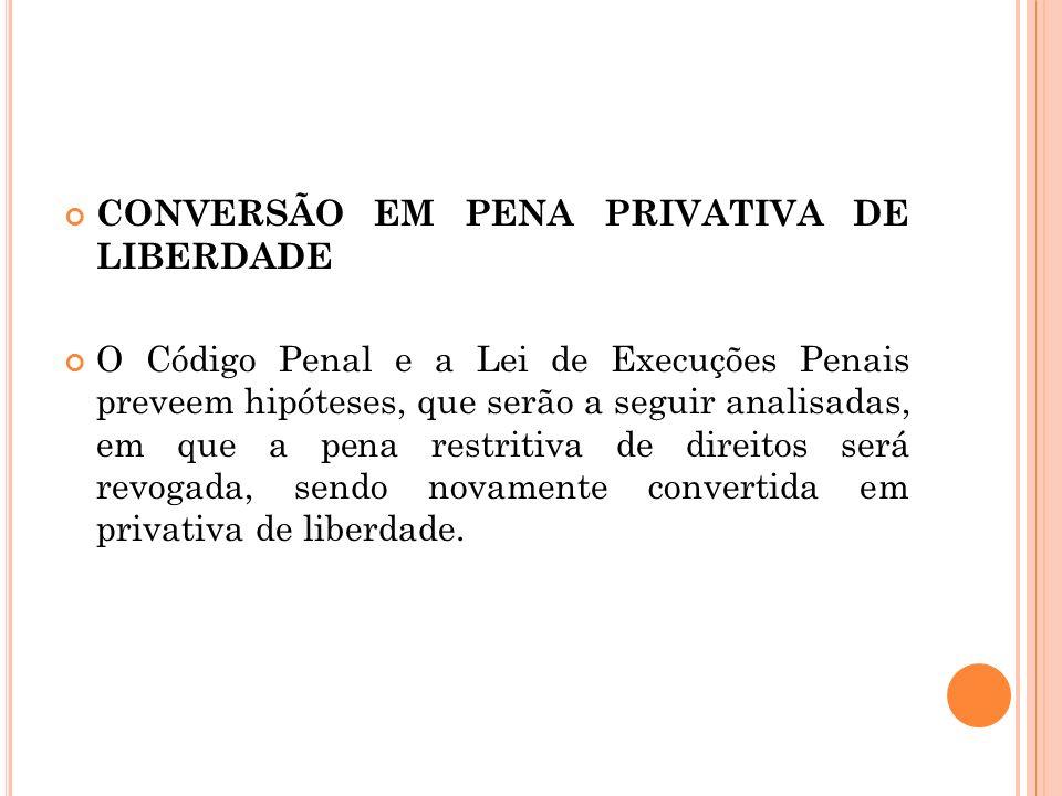 CONVERSÃO EM PENA PRIVATIVA DE LIBERDADE O Código Penal e a Lei de Execuções Penais preveem hipóteses, que serão a seguir analisadas, em que a pena re