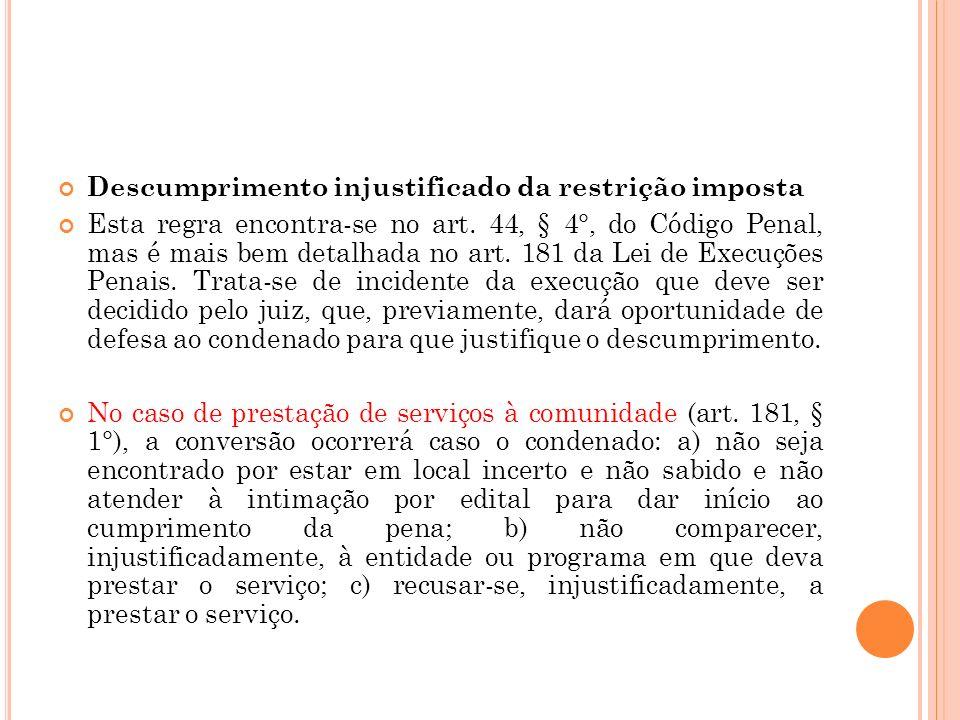 Descumprimento injustificado da restrição imposta Esta regra encontra-se no art. 44, § 4°, do Código Penal, mas é mais bem detalhada no art. 181 da Le