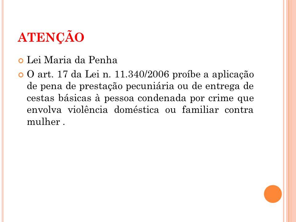 ATENÇÃO Lei Maria da Penha O art. 17 da Lei n. 11.340/2006 proíbe a aplicação de pena de prestação pecuniária ou de entrega de cestas básicas à pessoa