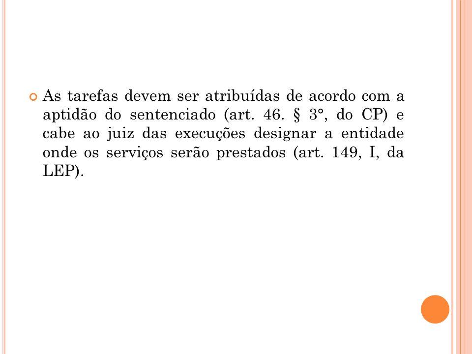 As tarefas devem ser atribuídas de acordo com a aptidão do sentenciado (art. 46. § 3°, do CP) e cabe ao juiz das execuções designar a entidade onde os