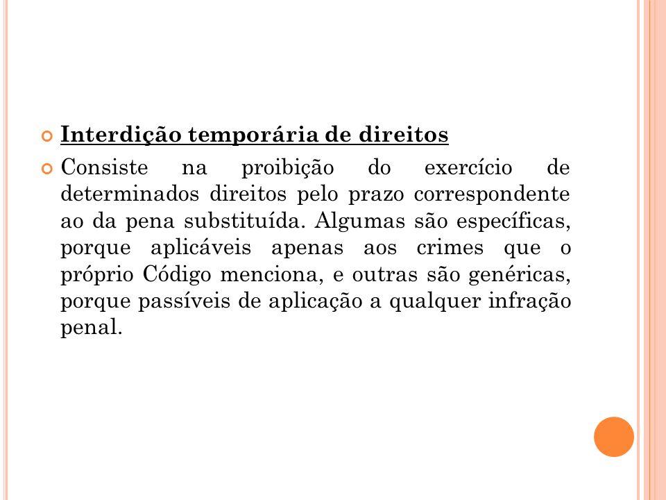Interdição temporária de direitos Consiste na proibição do exercício de determinados direitos pelo prazo correspondente ao da pena substituída. Alguma