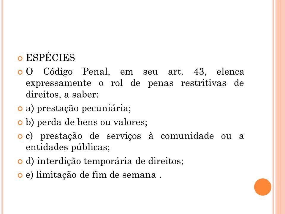 ESPÉCIES O Código Penal, em seu art. 43, elenca expressamente o rol de penas restritivas de direitos, a saber: a) prestação pecuniária; b) perda de be