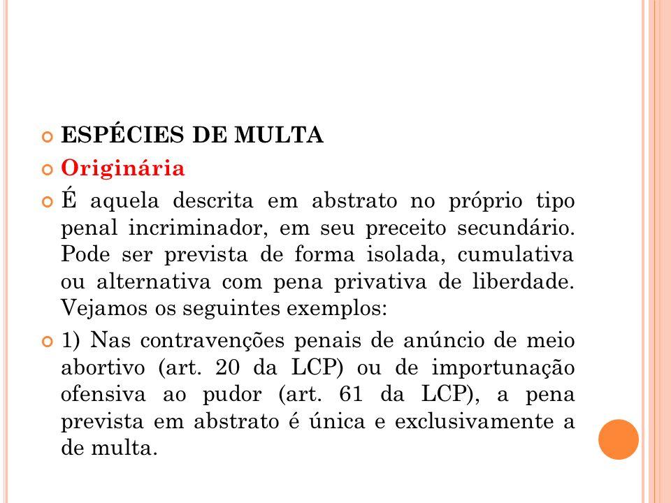 ESPÉCIES DE MULTA Originária É aquela descrita em abstrato no próprio tipo penal incriminador, em seu preceito secundário. Pode ser prevista de forma