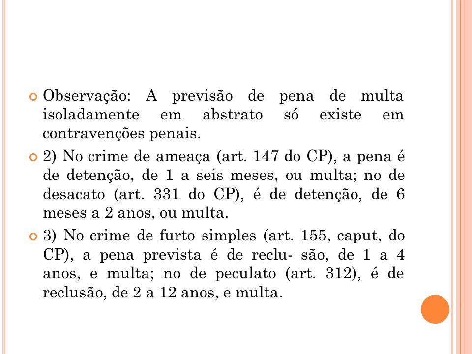 Observação: A previsão de pena de multa isoladamente em abstrato só existe em contravenções penais. 2) No crime de ameaça (art. 147 do CP), a pena é d
