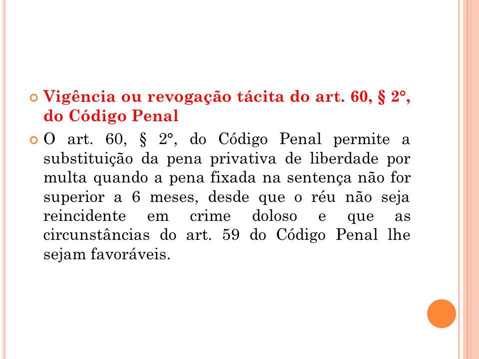 Vigência ou revogação tácita do art. 60, § 2°, do Código Penal O art. 60, § 2°, do Código Penal permite a substituição da pena privativa de liberdade