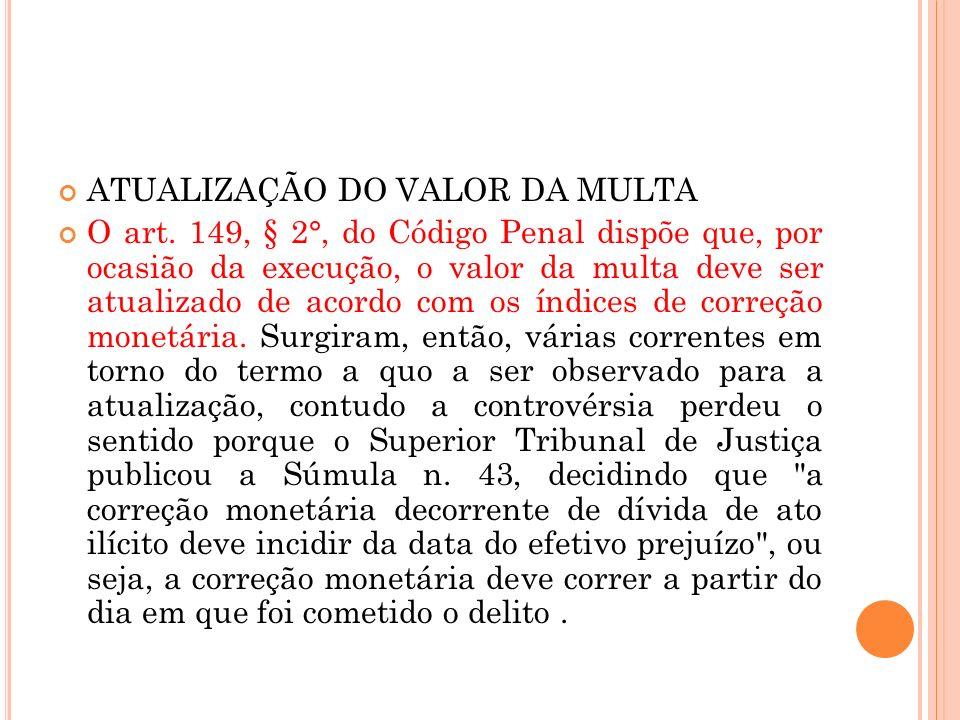 ATUALIZAÇÃO DO VALOR DA MULTA O art. 149, § 2°, do Código Penal dispõe que, por ocasião da execução, o valor da multa deve ser atualizado de acordo co