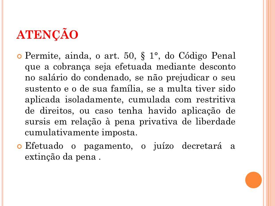 ATENÇÃO Permite, ainda, o art. 50, § 1°, do Código Penal que a cobrança seja efetuada mediante desconto no salário do condenado, se não prejudicar o s