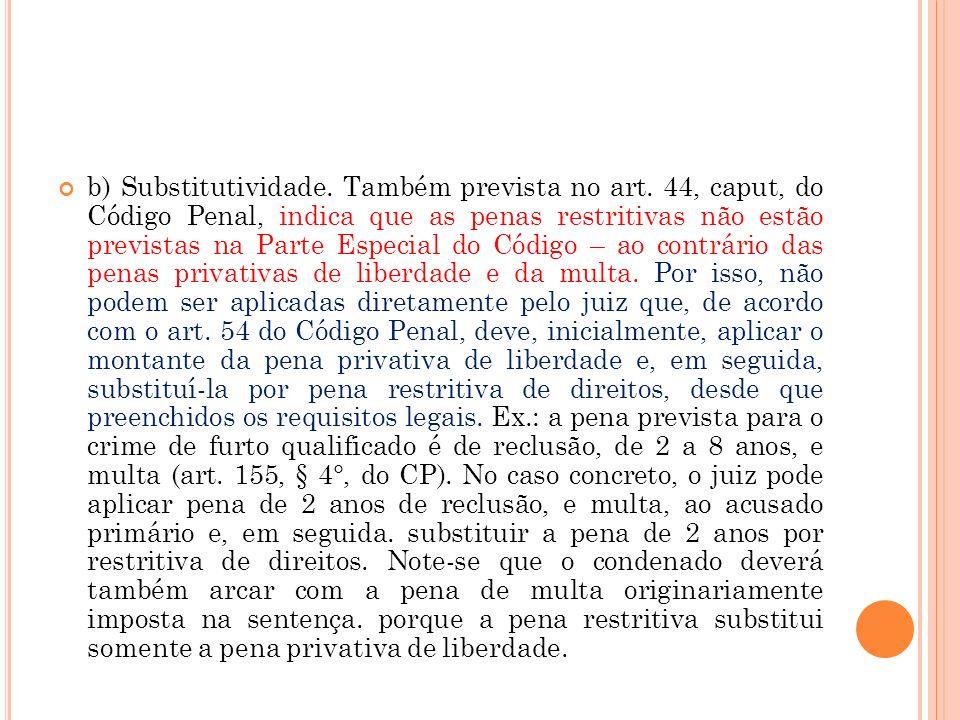 b) Substitutividade. Também prevista no art. 44, caput, do Código Penal, indica que as penas restritivas não estão previstas na Parte Especial do Códi