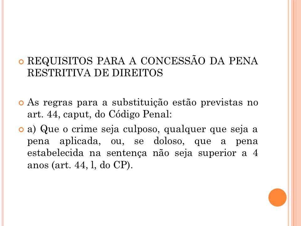 REQUISITOS PARA A CONCESSÃO DA PENA RESTRITIVA DE DIREITOS As regras para a substituição estão previstas no art. 44, caput, do Código Penal: a) Que o