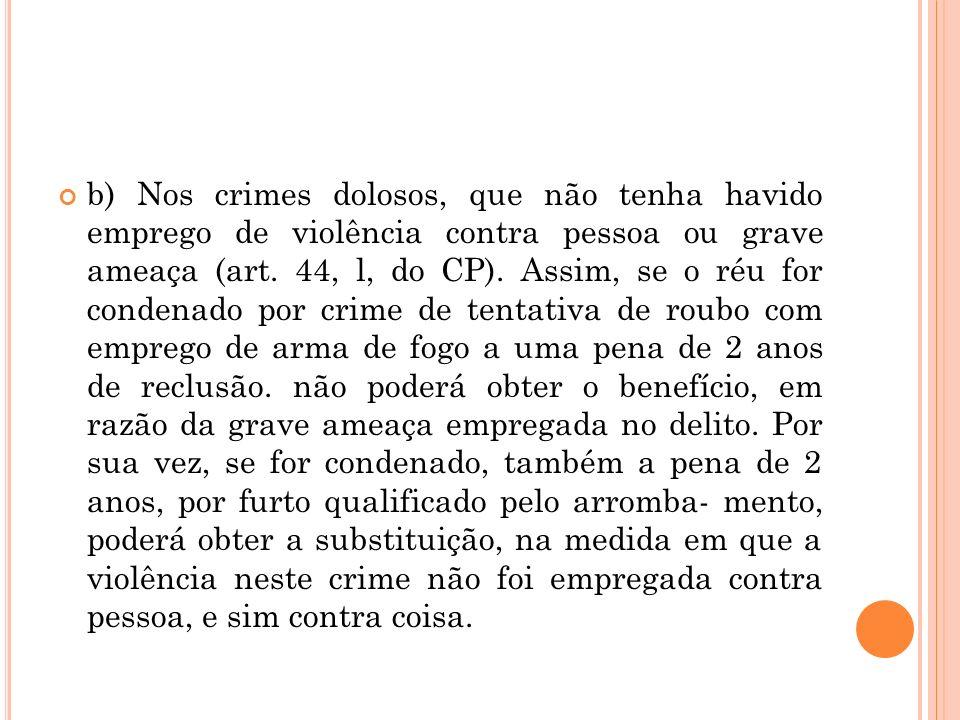 b) Nos crimes dolosos, que não tenha havido emprego de violência contra pessoa ou grave ameaça (art. 44, l, do CP). Assim, se o réu for condenado por