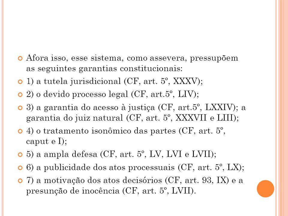 Afora isso, esse sistema, como assevera, pressupõem as seguintes garantias constitucionais: 1) a tutela jurisdicional (CF, art. 5º, XXXV); 2) o devido