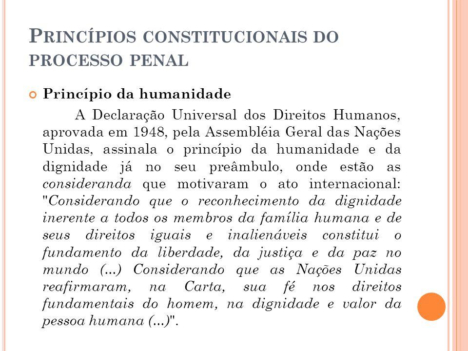 P RINCÍPIOS CONSTITUCIONAIS DO PROCESSO PENAL Princípio da humanidade A Declaração Universal dos Direitos Humanos, aprovada em 1948, pela Assembléia G